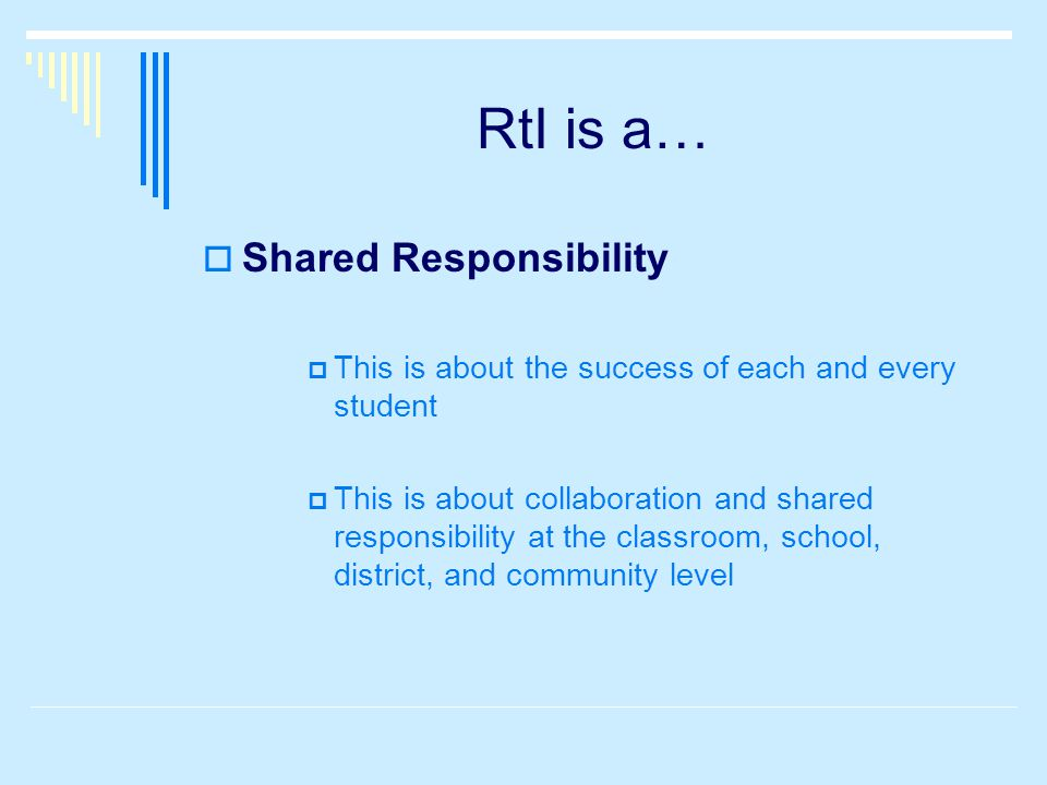 RtI is a…  Shared Responsibility  This is about the success of each and every student  This is about collaboration and shared responsibility at the classroom, school, district, and community level
