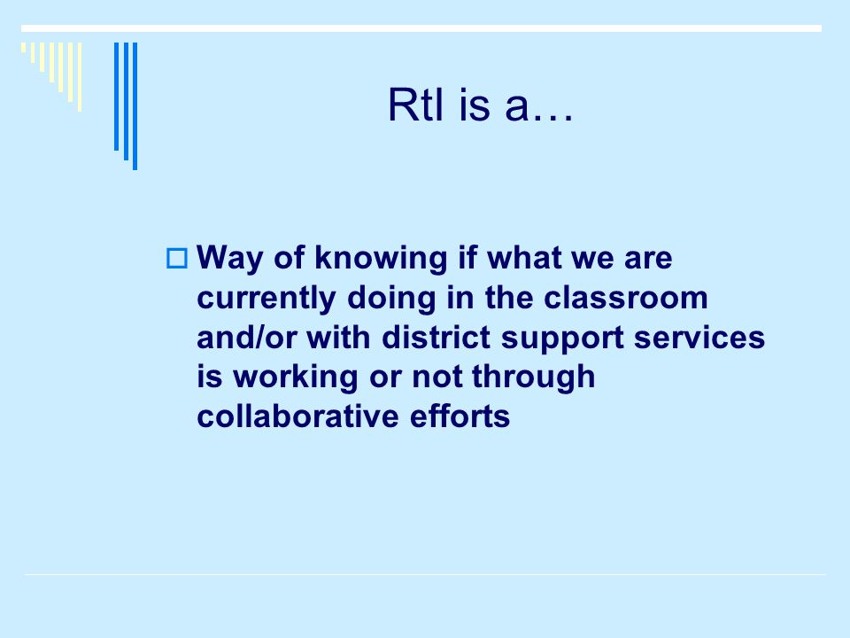 RtI is a… WWay of knowing if what we are currently doing in the classroom and/or with district support services is working or not through collaborative efforts