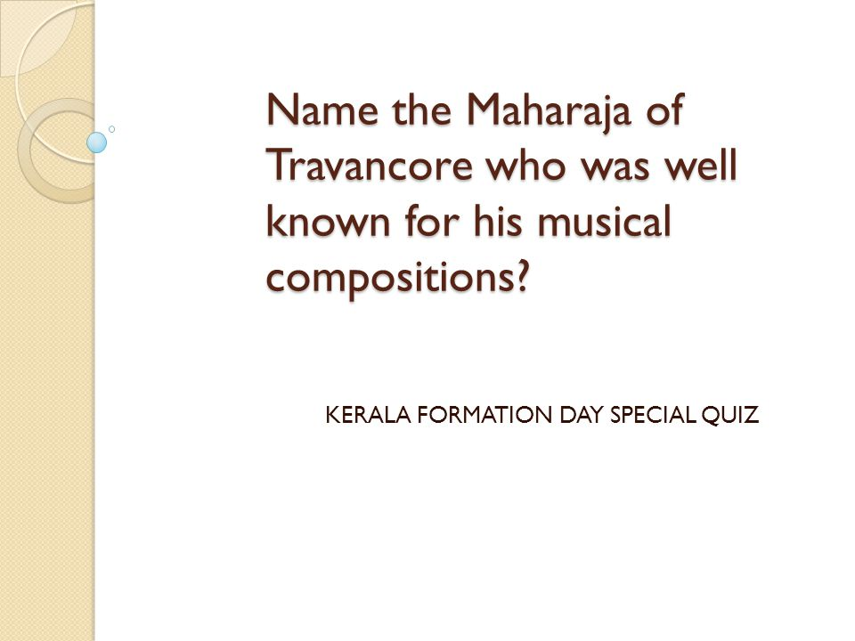 Name the Maharaja of Travancore who was well known for his musical compositions? KERALA FORMATION DAY SPECIAL QUIZ