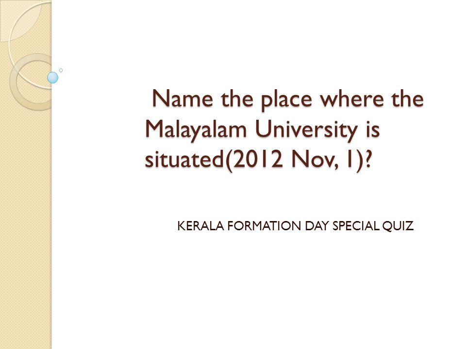 Name the place where the Malayalam University is situated(2012 Nov, 1)? Name the place where the Malayalam University is situated(2012 Nov, 1)? KERALA
