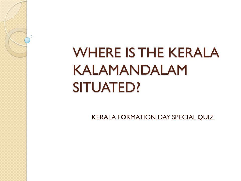 WHERE IS THE KERALA KALAMANDALAM SITUATED? KERALA FORMATION DAY SPECIAL QUIZ