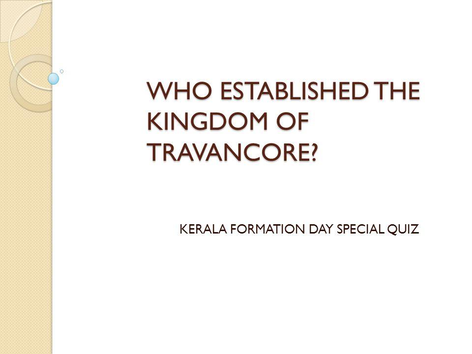 WHO ESTABLISHED THE KINGDOM OF TRAVANCORE? KERALA FORMATION DAY SPECIAL QUIZ