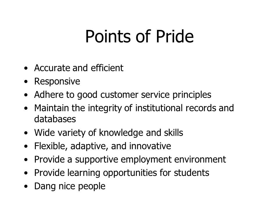 Points of Pride Accurate and efficient Responsive Adhere to good customer service principles Maintain the integrity of institutional records and databases Wide variety of knowledge and skills Flexible, adaptive, and innovative Provide a supportive employment environment Provide learning opportunities for students Dang nice people