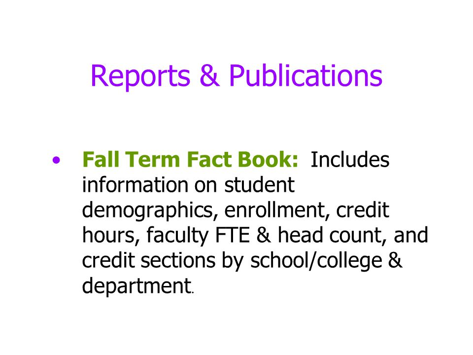 Reports & Publications Fall Term Fact Book: Includes information on student demographics, enrollment, credit hours, faculty FTE & head count, and credit sections by school/college & department.