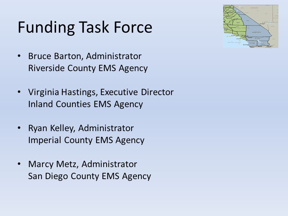 Funding Task Force Bruce Barton, Administrator Riverside County EMS Agency Virginia Hastings, Executive Director Inland Counties EMS Agency Ryan Kelley, Administrator Imperial County EMS Agency Marcy Metz, Administrator San Diego County EMS Agency