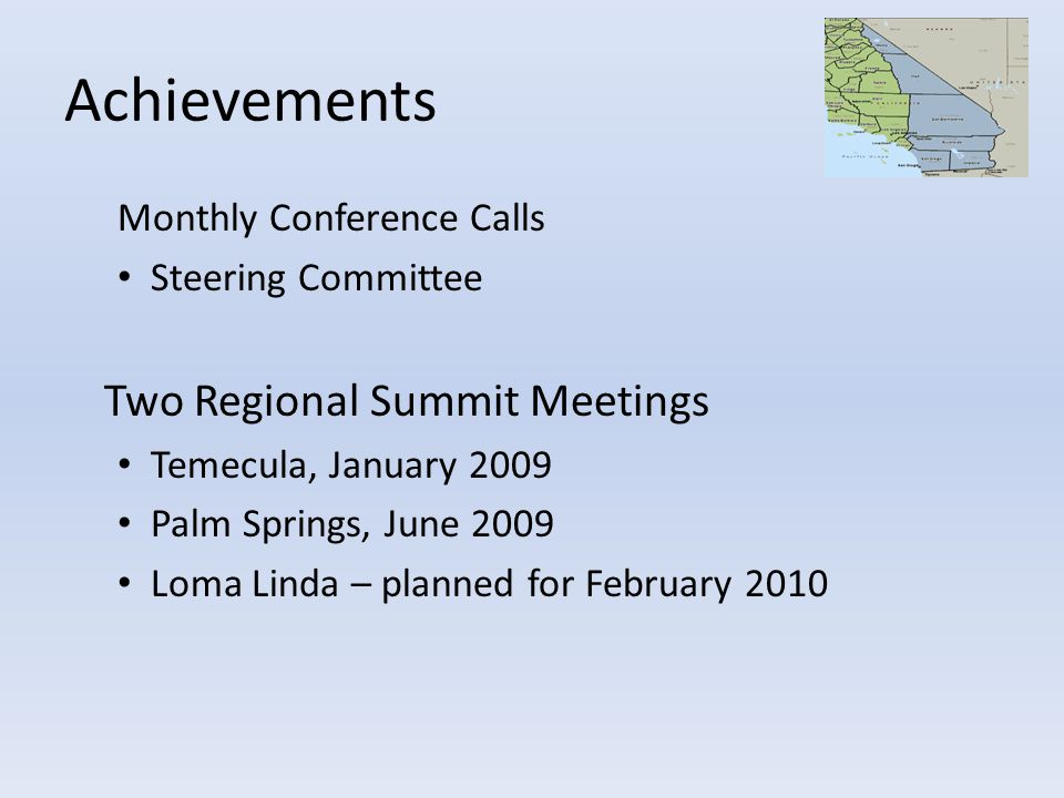 Achievements Monthly Conference Calls Steering Committee Two Regional Summit Meetings Temecula, January 2009 Palm Springs, June 2009 Loma Linda – plan