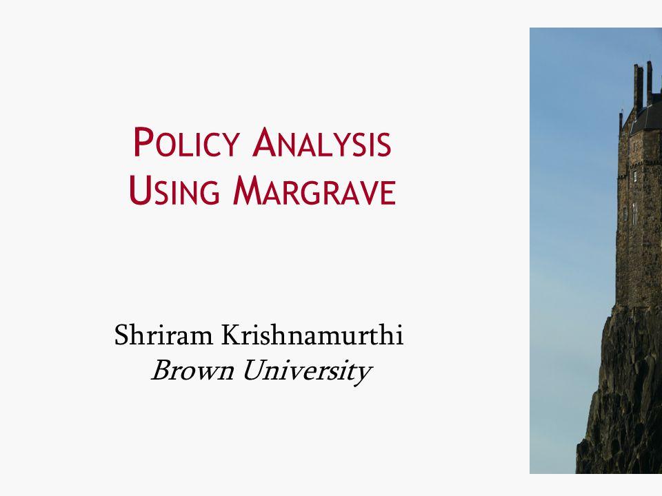 11 P OLICY A NALYSIS U SING M ARGRAVE Shriram Krishnamurthi Brown University