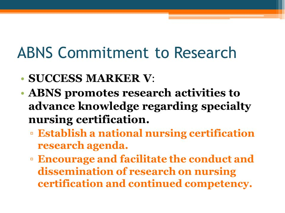 ABNS Commitment to Research SUCCESS MARKER V: ABNS promotes research activities to advance knowledge regarding specialty nursing certification.