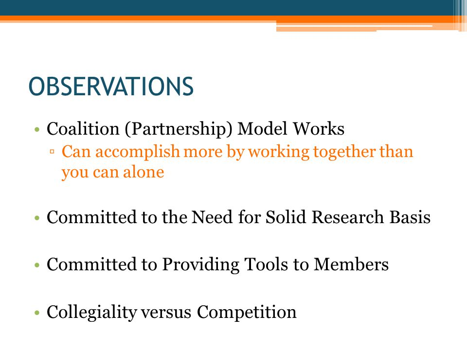 OBSERVATIONS Coalition (Partnership) Model Works ▫Can accomplish more by working together than you can alone Committed to the Need for Solid Research Basis Committed to Providing Tools to Members Collegiality versus Competition