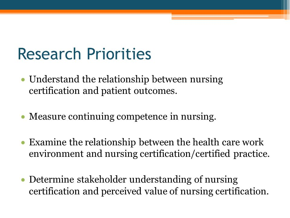 Research Priorities  Understand the relationship between nursing certification and patient outcomes.