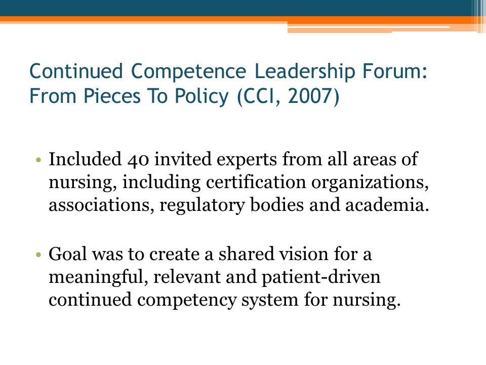 Continued Competence Leadership Forum: From Pieces To Policy (CCI, 2007) Included 40 invited experts from all areas of nursing, including certification organizations, associations, regulatory bodies and academia.