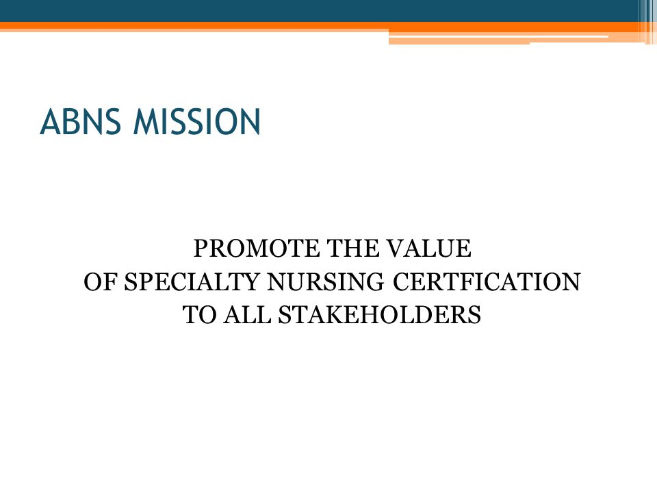 ABNS MISSION PROMOTE THE VALUE OF SPECIALTY NURSING CERTFICATION TO ALL STAKEHOLDERS