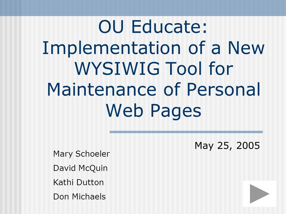 OU Educate: Implementation of a New WYSIWIG Tool for Maintenance of Personal Web Pages Mary Schoeler David McQuin Kathi Dutton Don Michaels May 25, 2005