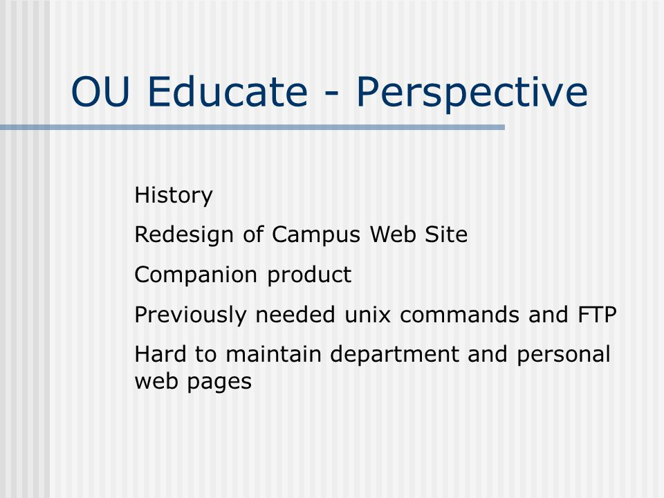 OU Educate - Perspective History Redesign of Campus Web Site Companion product Previously needed unix commands and FTP Hard to maintain department and personal web pages
