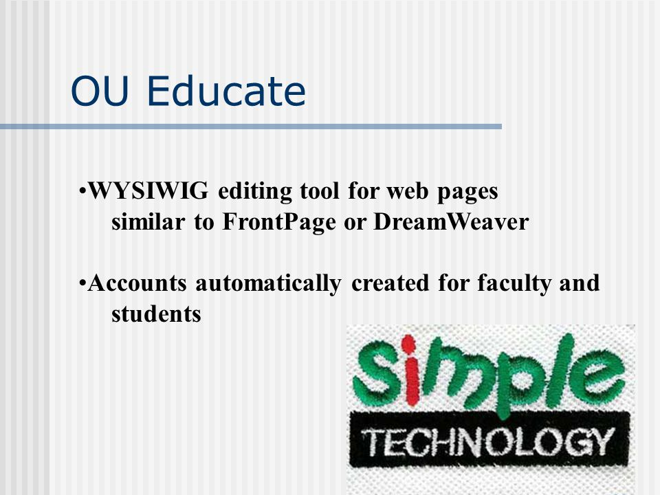 OU Educate WYSIWIG editing tool for web pages similar to FrontPage or DreamWeaver Accounts automatically created for faculty and students