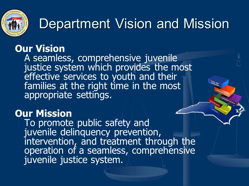 Department Vision and Mission Our Vision A seamless, comprehensive juvenile justice system which provides the most effective services to youth and their families at the right time in the most appropriate settings.