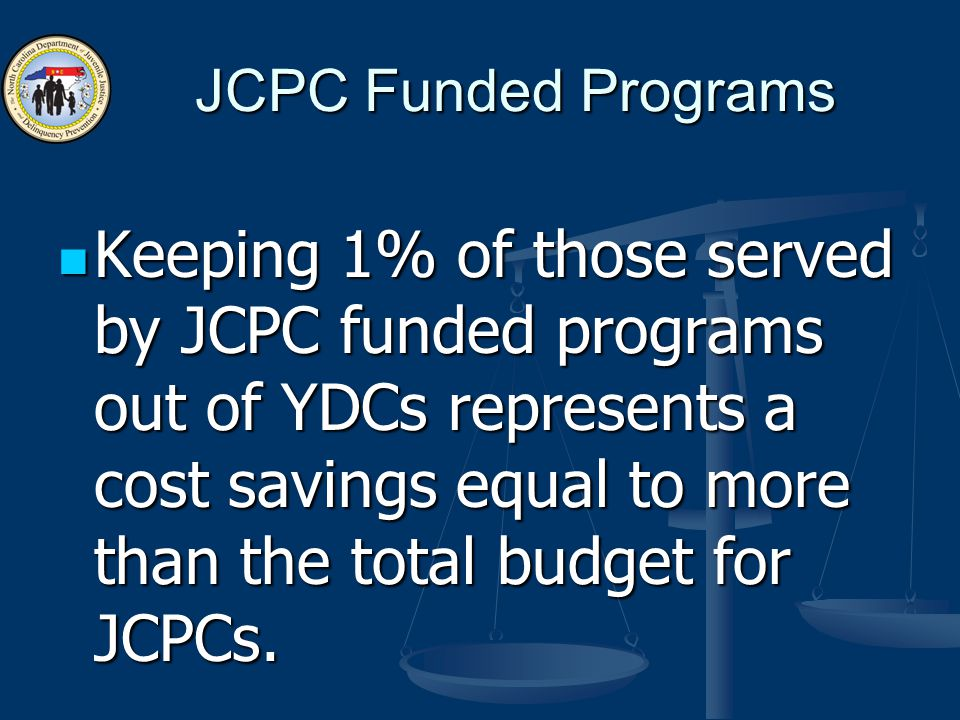JCPC Funded Programs Keeping 1% of those served by JCPC funded programs out of YDCs represents a cost savings equal to more than the total budget for JCPCs.