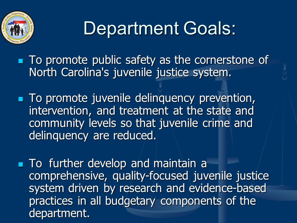Department Goals: To promote public safety as the cornerstone of North Carolina s juvenile justice system.