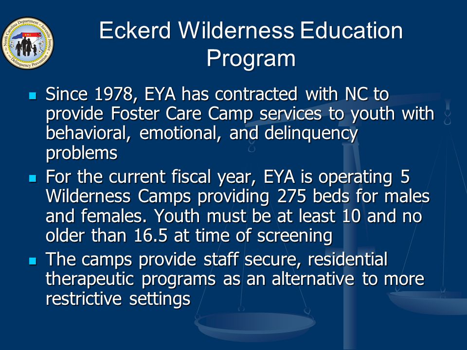 Since 1978, EYA has contracted with NC to provide Foster Care Camp services to youth with behavioral, emotional, and delinquency problems Since 1978, EYA has contracted with NC to provide Foster Care Camp services to youth with behavioral, emotional, and delinquency problems For the current fiscal year, EYA is operating 5 Wilderness Camps providing 275 beds for males and females.