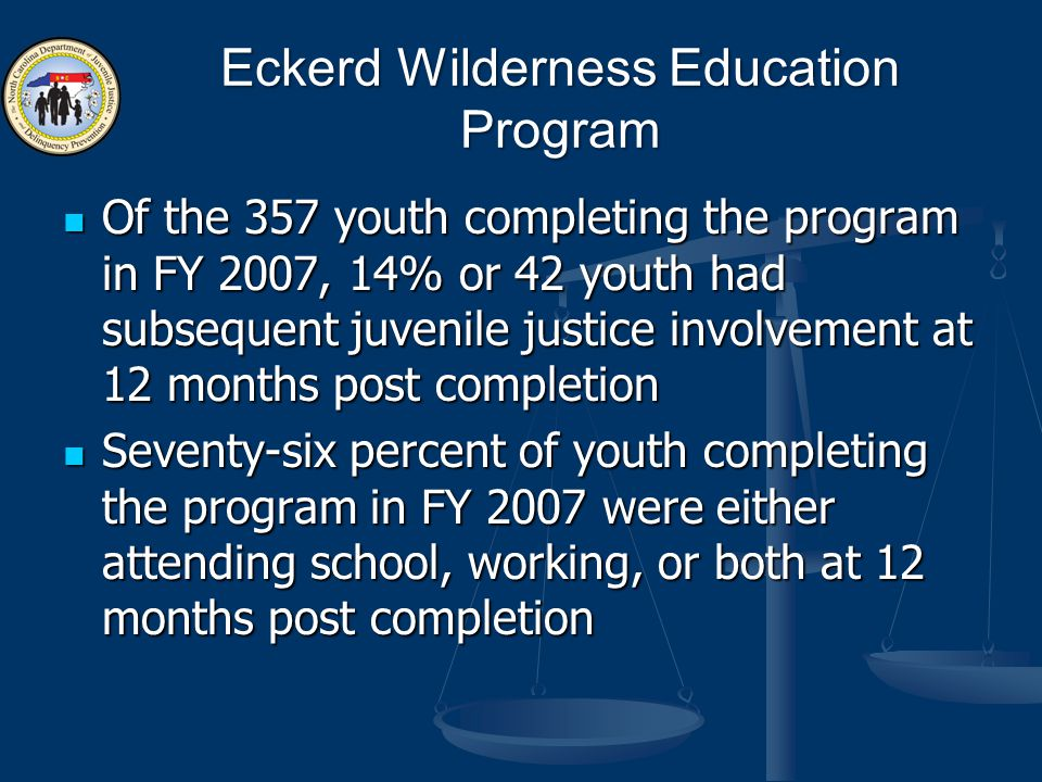 Eckerd Wilderness Education Program Of the 357 youth completing the program in FY 2007, 14% or 42 youth had subsequent juvenile justice involvement at 12 months post completion Of the 357 youth completing the program in FY 2007, 14% or 42 youth had subsequent juvenile justice involvement at 12 months post completion Seventy-six percent of youth completing the program in FY 2007 were either attending school, working, or both at 12 months post completion Seventy-six percent of youth completing the program in FY 2007 were either attending school, working, or both at 12 months post completion