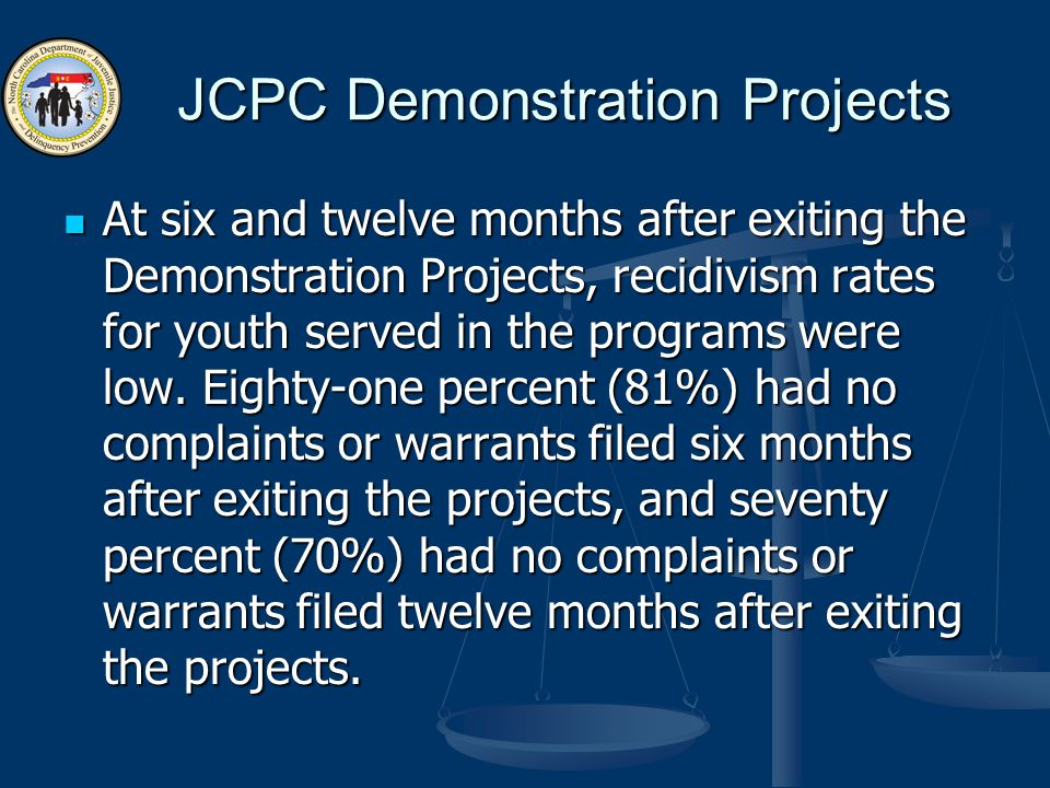 JCPC Demonstration Projects At six and twelve months after exiting the Demonstration Projects, recidivism rates for youth served in the programs were