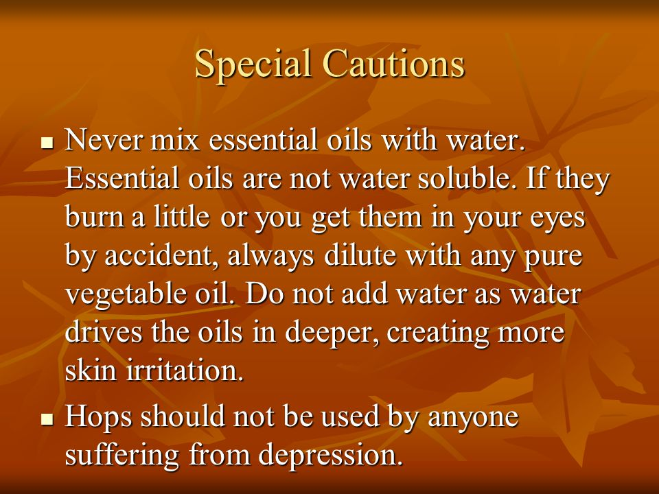 Special Cautions Never mix essential oils with water. Essential oils are not water soluble. If they burn a little or you get them in your eyes by acci