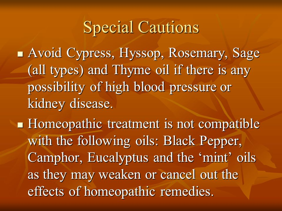 Special Cautions Avoid Cypress, Hyssop, Rosemary, Sage (all types) and Thyme oil if there is any possibility of high blood pressure or kidney disease.