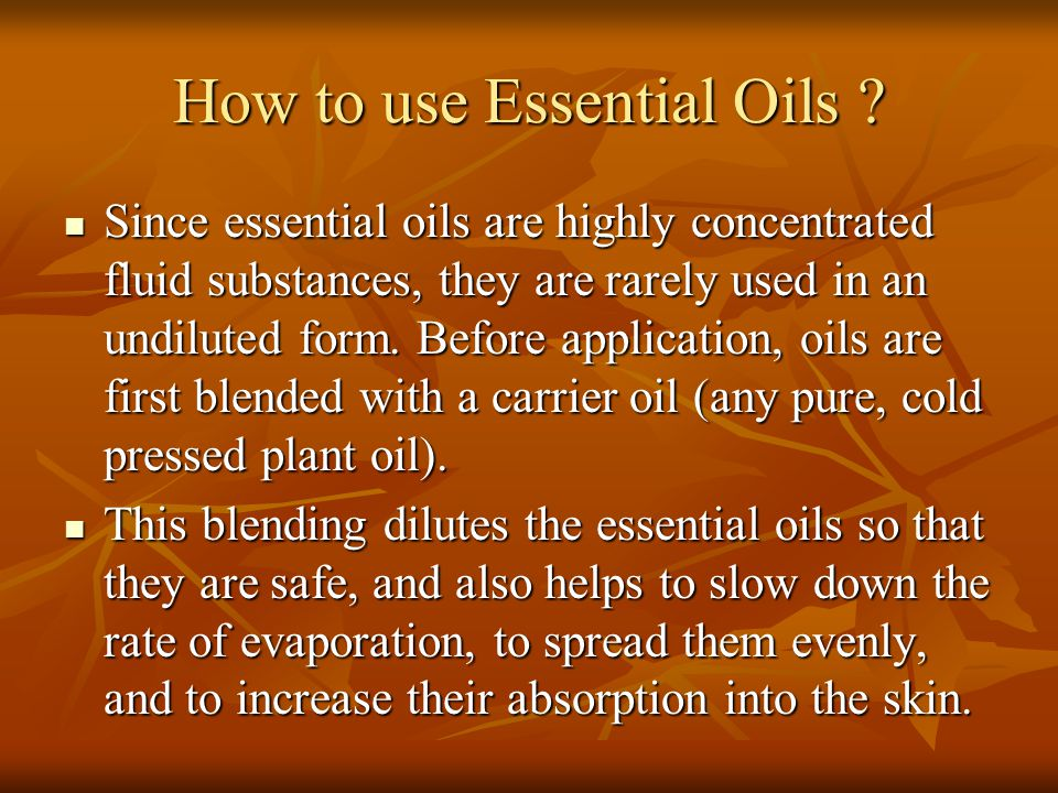 How to use Essential Oils ? Since essential oils are highly concentrated fluid substances, they are rarely used in an undiluted form. Before applicati