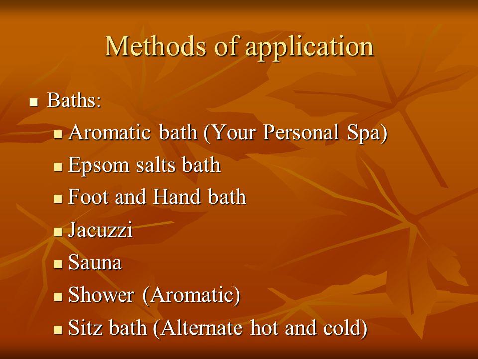 Methods of application Baths: Baths: Aromatic bath (Your Personal Spa) Aromatic bath (Your Personal Spa) Epsom salts bath Epsom salts bath Foot and Ha