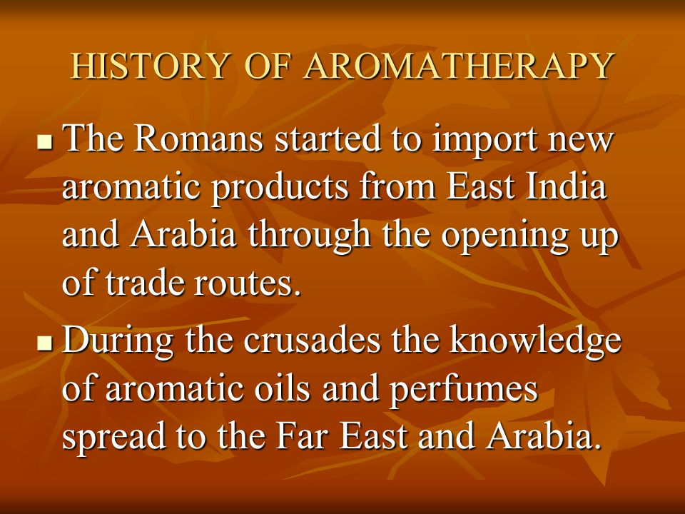 HISTORY OF AROMATHERAPY The Romans started to import new aromatic products from East India and Arabia through the opening up of trade routes. The Roma