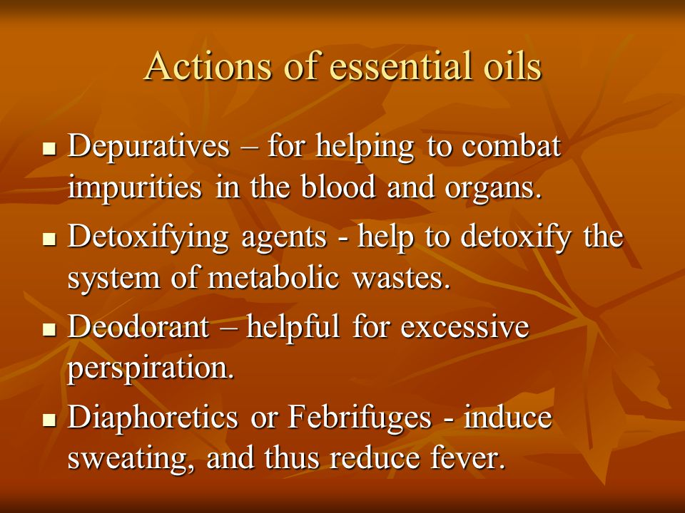 Actions of essential oils Depuratives – for helping to combat impurities in the blood and organs. Depuratives – for helping to combat impurities in th
