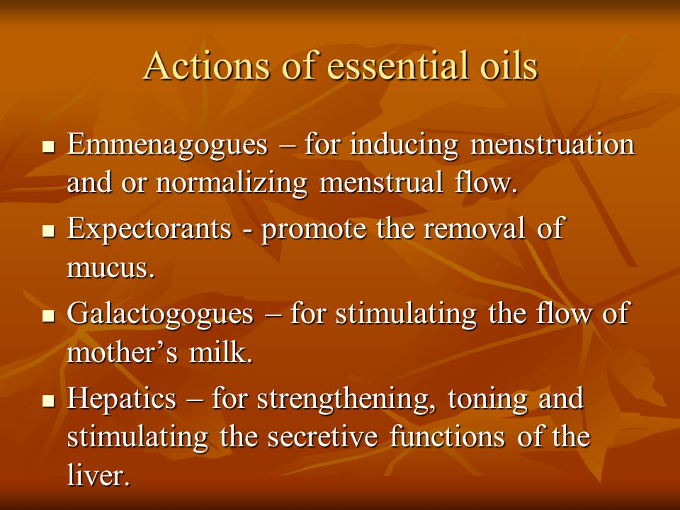 Actions of essential oils Emmenagogues – for inducing menstruation and or normalizing menstrual flow. Emmenagogues – for inducing menstruation and or