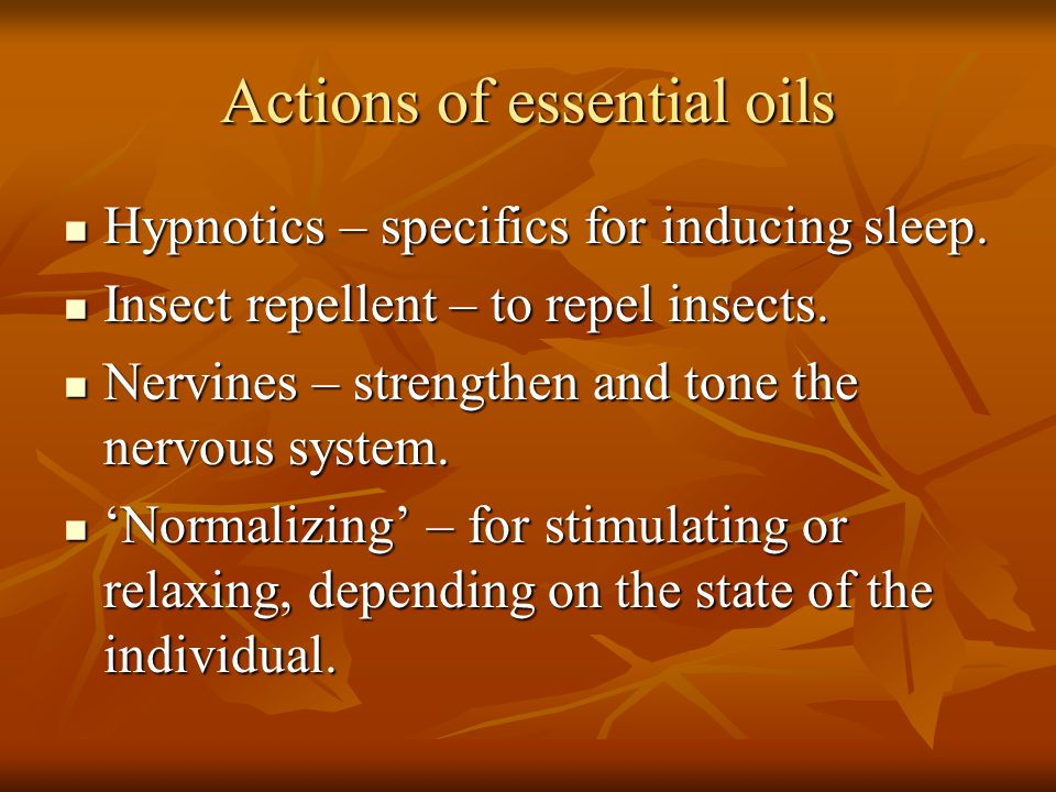 Actions of essential oils Hypnotics – specifics for inducing sleep. Hypnotics – specifics for inducing sleep. Insect repellent – to repel insects. Ins