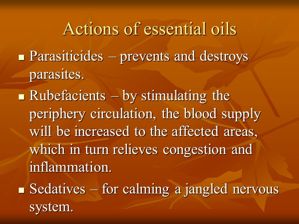 Actions of essential oils Parasiticides – prevents and destroys parasites. Parasiticides – prevents and destroys parasites. Rubefacients – by stimulat