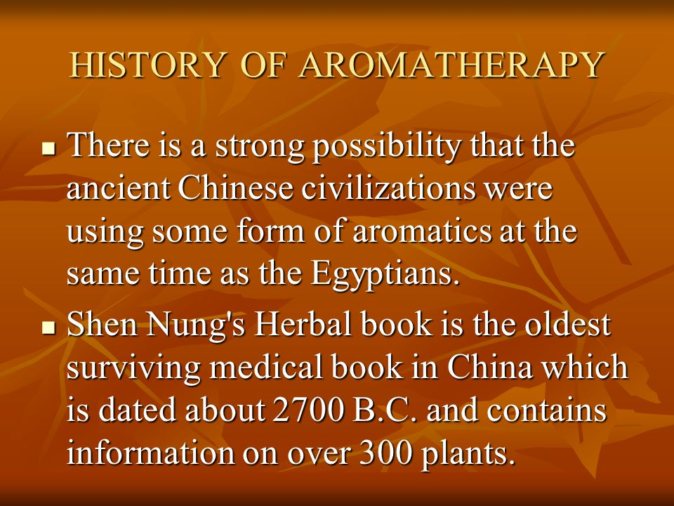 HISTORY OF AROMATHERAPY There is a strong possibility that the ancient Chinese civilizations were using some form of aromatics at the same time as the