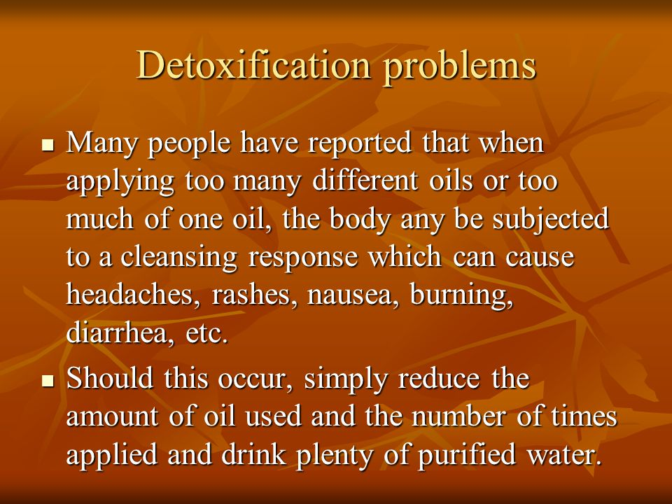 Detoxification problems Many people have reported that when applying too many different oils or too much of one oil, the body any be subjected to a cl