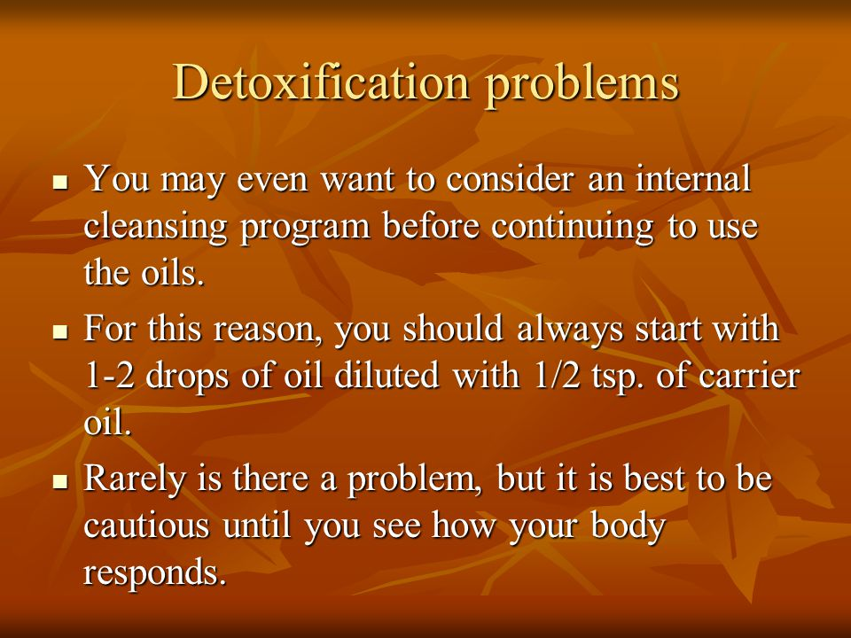 Detoxification problems You may even want to consider an internal cleansing program before continuing to use the oils. You may even want to consider a
