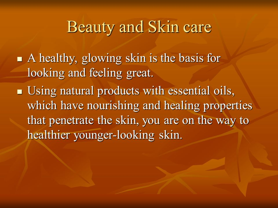 Beauty and Skin care A healthy, glowing skin is the basis for looking and feeling great. A healthy, glowing skin is the basis for looking and feeling