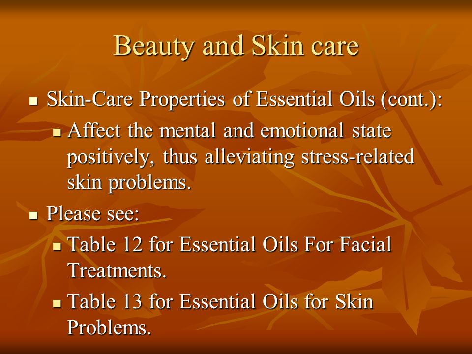 Beauty and Skin care Skin-Care Properties of Essential Oils (cont.): Skin-Care Properties of Essential Oils (cont.): Affect the mental and emotional s
