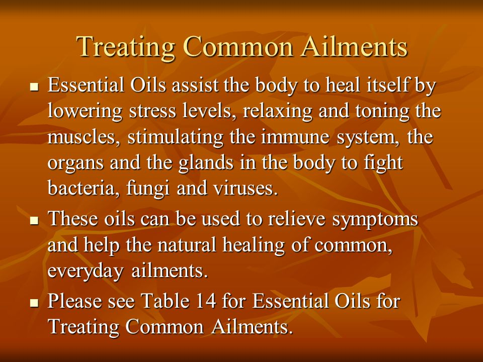 Treating Common Ailments Essential Oils assist the body to heal itself by lowering stress levels, relaxing and toning the muscles, stimulating the imm