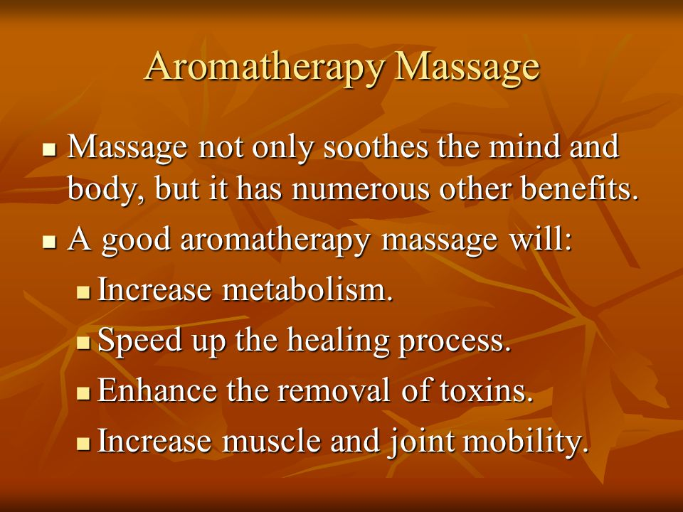 Aromatherapy Massage Massage not only soothes the mind and body, but it has numerous other benefits. Massage not only soothes the mind and body, but i