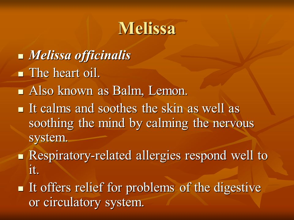 Melissa Melissa officinalis Melissa officinalis The heart oil. The heart oil. Also known as Balm, Lemon. Also known as Balm, Lemon. It calms and sooth
