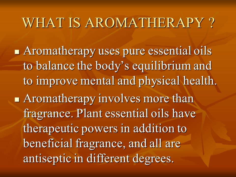 WHAT IS AROMATHERAPY ? Aromatherapy uses pure essential oils to balance the body's equilibrium and to improve mental and physical health. Aromatherapy
