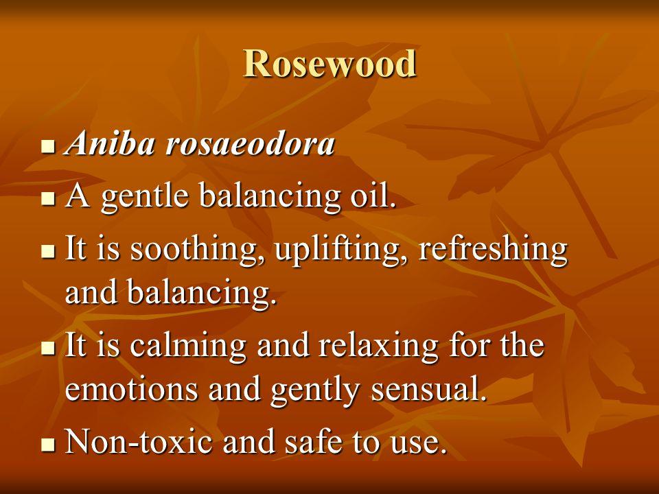 Rosewood Aniba rosaeodora Aniba rosaeodora A gentle balancing oil. A gentle balancing oil. It is soothing, uplifting, refreshing and balancing. It is