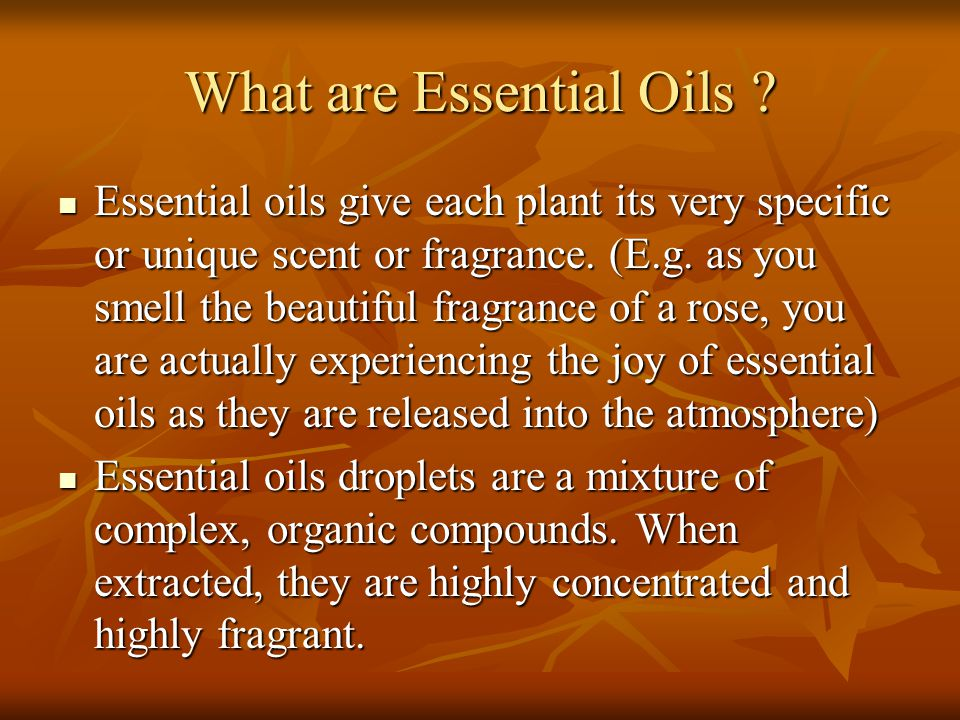 What are Essential Oils ? Essential oils give each plant its very specific or unique scent or fragrance. (E.g. as you smell the beautiful fragrance of