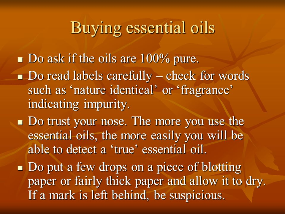 Buying essential oils Do ask if the oils are 100% pure. Do ask if the oils are 100% pure. Do read labels carefully – check for words such as 'nature i