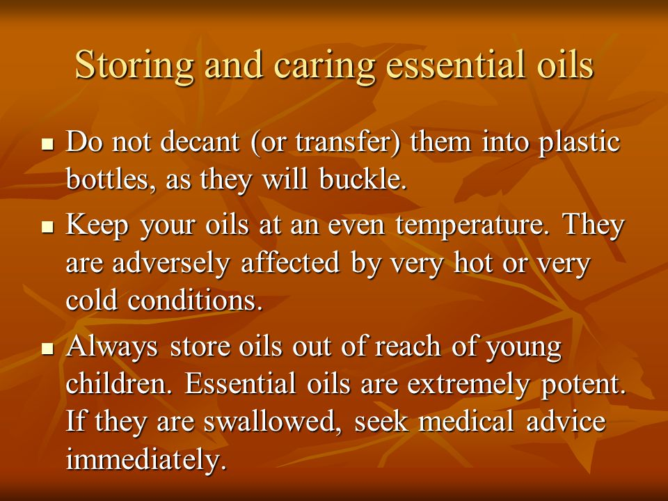 Storing and caring essential oils Do not decant (or transfer) them into plastic bottles, as they will buckle. Do not decant (or transfer) them into pl