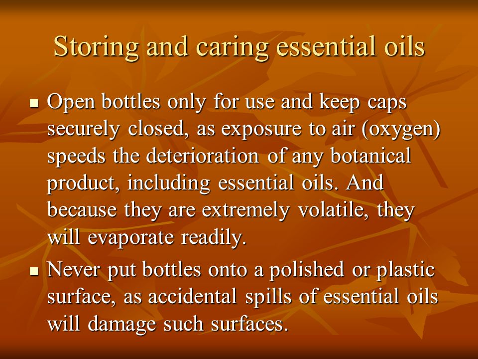 Storing and caring essential oils Open bottles only for use and keep caps securely closed, as exposure to air (oxygen) speeds the deterioration of any