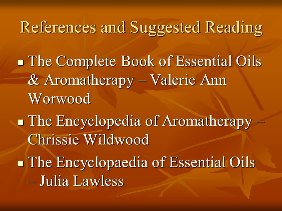 References and Suggested Reading The Complete Book of Essential Oils & Aromatherapy – Valerie Ann Worwood The Complete Book of Essential Oils & Aromat
