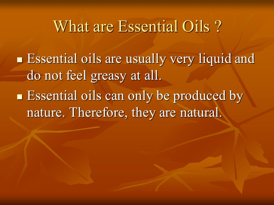 What are Essential Oils ? Essential oils are usually very liquid and do not feel greasy at all. Essential oils are usually very liquid and do not feel